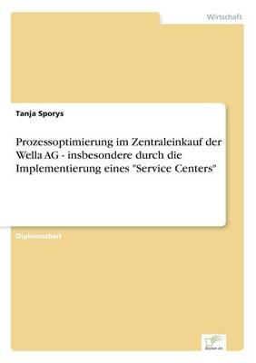 """Prozessoptimierung Im Zentraleinkauf Der Wella AG - Insbesondere Durch Die Implementierung Eines """"Service Centers"""" (Paperback)"""