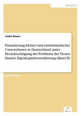 Finanzierung Kleiner Und Mittelstandischer Unternehmen in Deutschland Unter Berucksichtigung Der Probleme Der Neuen Baseler Eigenkapitalvereinbarung (Basel II) (Paperback)