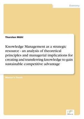 Knowledge Management as a Strategic Resource - An Analysis of Theoretical Principles and Managerial Implications for Creating and Transferring Knowledge to Gain Sustainable Competitive Advantage (Paperback)