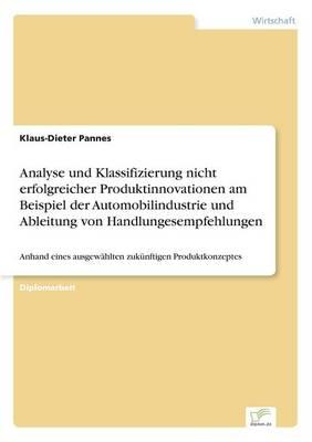 Analyse Und Klassifizierung Nicht Erfolgreicher Produktinnovationen Am Beispiel Der Automobilindustrie Und Ableitung Von Handlungesempfehlungen (Paperback)