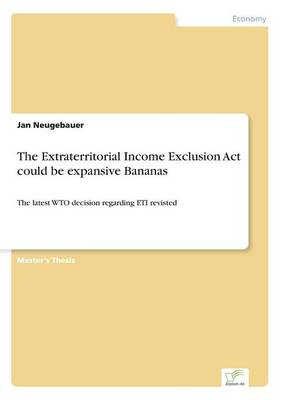 The Extraterritorial Income Exclusion Act could be expansive Bananas: The latest WTO decision regarding ETI revisted (Paperback)