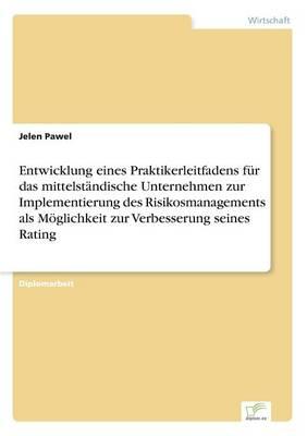 Entwicklung Eines Praktikerleitfadens Fur Das Mittelstandische Unternehmen Zur Implementierung Des Risikosmanagements ALS Moglichkeit Zur Verbesserung Seines Rating (Paperback)