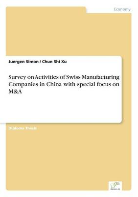 Survey on Activities of Swiss Manufacturing Companies in China with Special Focus on M&A (Paperback)