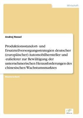 Produktionsstandort- Und Ersatzteilversorgungsstrategien Deutscher (Europ ischer) Automobilhersteller Und -Zulieferer Zur Bew ltigung Der Unternehmerischen Herausforderungen Des Chinesischen Wachstumsmarktes (Paperback)