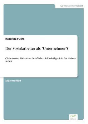 Der Sozialarbeiter als Unternehmer?: Chancen und Risiken der beruflichen Selbstandigkeit in der sozialen Arbeit (Paperback)