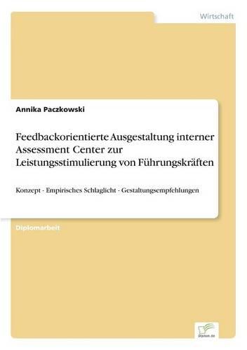 Feedbackorientierte Ausgestaltung Interner Assessment Center Zur Leistungsstimulierung Von F hrungskr ften (Paperback)