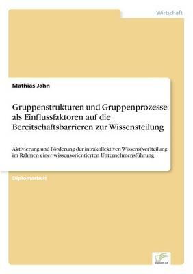 Gruppenstrukturen Und Gruppenprozesse ALS Einflussfaktoren Auf Die Bereitschaftsbarrieren Zur Wissensteilung (Paperback)