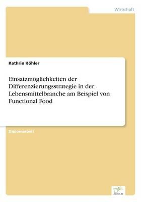Einsatzmoglichkeiten Der Differenzierungsstrategie in Der Lebensmittelbranche Am Beispiel Von Functional Food (Paperback)