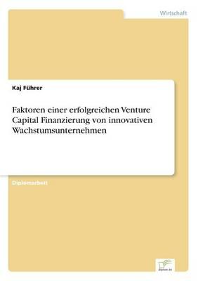 Faktoren Einer Erfolgreichen Venture Capital Finanzierung Von Innovativen Wachstumsunternehmen (Paperback)