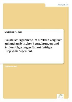Baustellenergebnisse Im Direkten Vergleich Anhand Analytischer Betrachtungen Und Schlussfolgerungen F r Zuk nftiges Projektmanagement (Paperback)