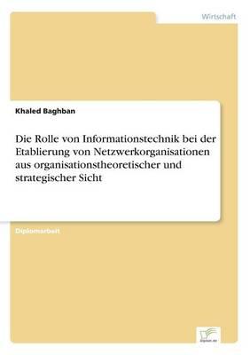 Die Rolle Von Informationstechnik Bei Der Etablierung Von Netzwerkorganisationen Aus Organisationstheoretischer Und Strategischer Sicht (Paperback)
