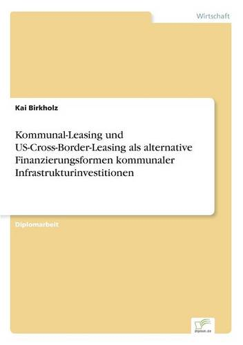 Kommunal-Leasing Und Us-Cross-Border-Leasing ALS Alternative Finanzierungsformen Kommunaler Infrastrukturinvestitionen (Paperback)