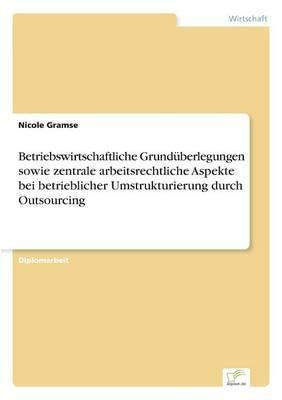 Betriebswirtschaftliche Grund berlegungen Sowie Zentrale Arbeitsrechtliche Aspekte Bei Betrieblicher Umstrukturierung Durch Outsourcing (Paperback)