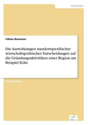 Die Auswirkungen Standortspezifischer Wirtschaftspolitischer Entscheidungen Auf Die Grundungsaktivitaten Einer Region Am Beispiel Koln (Paperback)