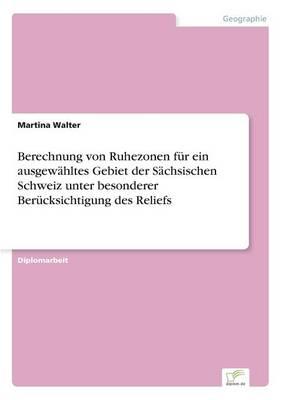 Berechnung Von Ruhezonen Fur Ein Ausgewahltes Gebiet Der Sachsischen Schweiz Unter Besonderer Berucksichtigung Des Reliefs (Paperback)