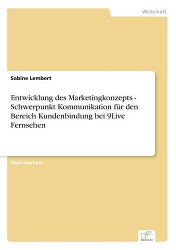 Entwicklung Des Marketingkonzepts - Schwerpunkt Kommunikation Fur Den Bereich Kundenbindung Bei 9live Fernsehen (Paperback)