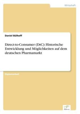 Direct-To-Consumer (Dtc): Historische Entwicklung Und M glichkeiten Auf Dem Deutschen Pharmamarkt (Paperback)