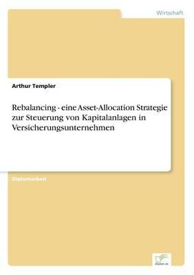 Rebalancing - Eine Asset-Allocation Strategie Zur Steuerung Von Kapitalanlagen in Versicherungsunternehmen (Paperback)