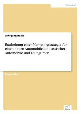 Erarbeitung Einer Marketingstrategie Fur Einen Neuen Automobilclub Klassischer Automobile Und Youngtimer (Paperback)