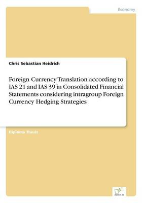 Foreign Currency Translation According to IAS 21 and IAS 39 in Consolidated Financial Statements Considering Intragroup Foreign Currency Hedging Strategies (Paperback)