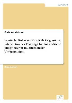 Deutsche Kulturstandards ALS Gegenstand Interkultureller Trainings F r Ausl ndische Mitarbeiter in Multinationalen Unternehmen (Paperback)
