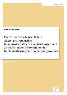Die Formen Der Betrieblichen Altersversorgung, Ihre Finanzwirtschaftlichen Auswirkungen Und Zu Beachtenden Kriterien Bei Der Implementierung Eines Versorgungswerkes (Paperback)