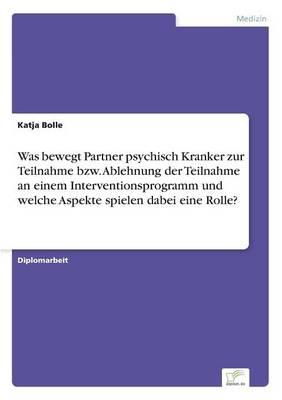 Was Bewegt Partner Psychisch Kranker Zur Teilnahme Bzw. Ablehnung Der Teilnahme an Einem Interventionsprogramm Und Welche Aspekte Spielen Dabei Eine Rolle? (Paperback)