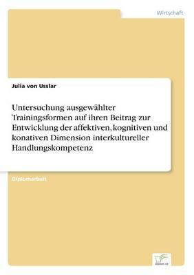 Untersuchung Ausgew hlter Trainingsformen Auf Ihren Beitrag Zur Entwicklung Der Affektiven, Kognitiven Und Konativen Dimension Interkultureller Handlungskompetenz (Paperback)
