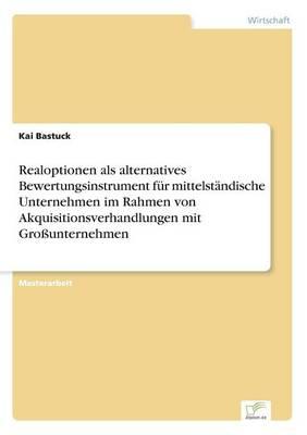 Realoptionen ALS Alternatives Bewertungsinstrument F r Mittelst ndische Unternehmen Im Rahmen Von Akquisitionsverhandlungen Mit Gro unternehmen (Paperback)