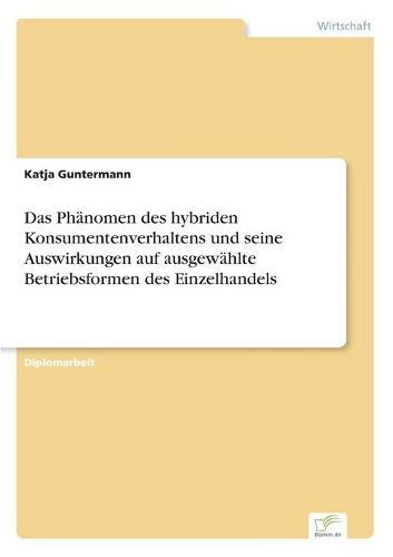 Das Phanomen Des Hybriden Konsumentenverhaltens Und Seine Auswirkungen Auf Ausgewahlte Betriebsformen Des Einzelhandels (Paperback)
