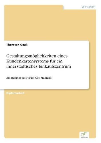 Gestaltungsmoglichkeiten Eines Kundenkartensystems Fur Ein Innerstadtisches Einkaufszentrum (Paperback)