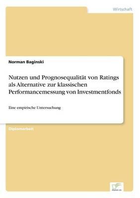 Nutzen Und Prognosequalit t Von Ratings ALS Alternative Zur Klassischen Performancemessung Von Investmentfonds (Paperback)