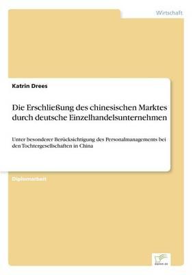 Die Erschlieung Des Chinesischen Marktes Durch Deutsche Einzelhandelsunternehmen (Paperback)