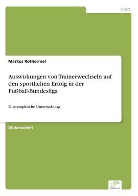 Auswirkungen Von Trainerwechseln Auf Den Sportlichen Erfolg in Der Fu ball-Bundesliga (Paperback)