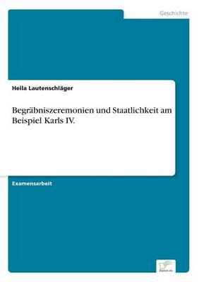 Begr bniszeremonien Und Staatlichkeit Am Beispiel Karls IV. (Paperback)