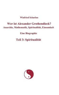 Wer Ist Alexander Grothendieck? Anarchie, Mathematik, Spiritualit T, Einsamkeit Eine Biographie Teil 3: Spiritualit T (Paperback)