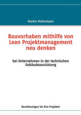 Bauvorhaben Mithilfe Von Lean Projektmanagement Neu Denken (Paperback)