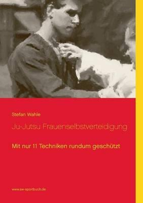 Ju-Jutsu Frauenselbstverteidigung: Mit nur 11 Techniken rundum geschutzt (Paperback)