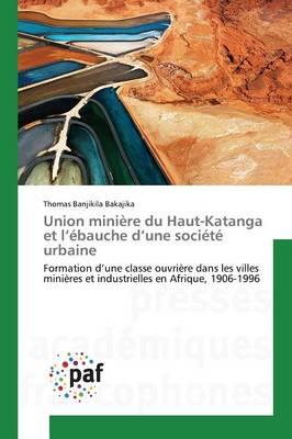 Union Mini�re Du Haut-Katanga Et L �bauche D Une Soci�t� Urbaine - Omn.Pres.Franc. (Paperback)
