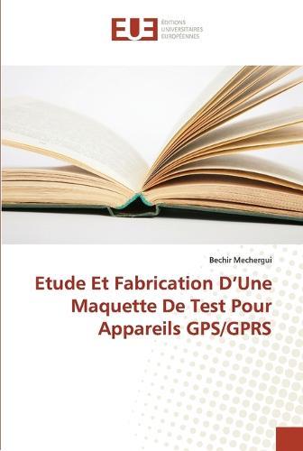 Etude Et Fabrication D Une Maquette de Test Pour Appareils Gps/Gprs - Omn.Univ.Europ. (Paperback)