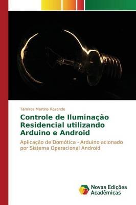 Controle de Iluminacao Residencial Utilizando Arduino E Android (Paperback)