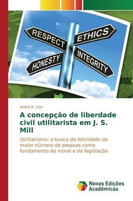 A Concepcao de Liberdade Civil Utilitarista Em J. S. Mill (Paperback)