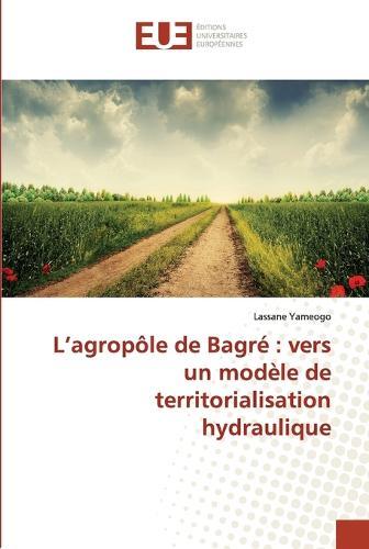 L Agrop�le de Bagr�: Vers Un Mod�le de Territorialisation Hydraulique - Omn.Univ.Europ. (Paperback)