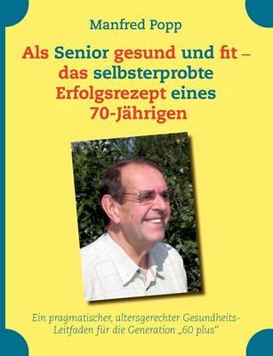 Als Senior gesund und fit - das selbst erprobte Erfolgsrezept eines 70-Jahrigen! (Paperback)
