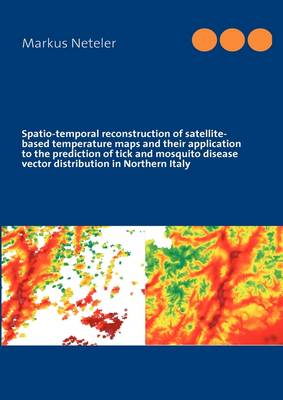Spatio-Temporal Reconstruction of Satellite-Based Temperature Maps and Their Application to the Prediction of Tick and Mosquito Disease Vector Distribution in Northern Italy (Paperback)