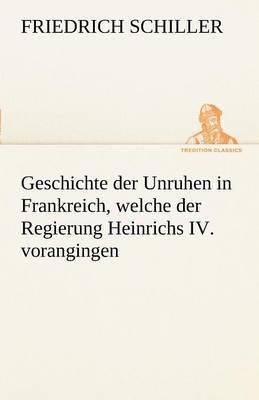 Geschichte Der Unruhen in Frankreich, Welche Der Regierung Heinrichs IV. Vorangingen. (Paperback)
