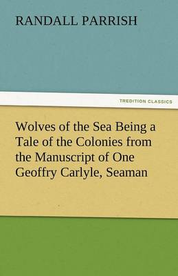 Wolves of the Sea Being a Tale of the Colonies from the Manuscript of One Geoffry Carlyle, Seaman (Paperback)