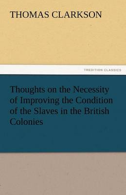 Thoughts on the Necessity of Improving the Condition of the Slaves in the British Colonies (Paperback)