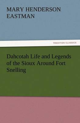 Dahcotah Life and Legends of the Sioux Around Fort Snelling (Paperback)