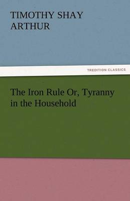 The Iron Rule Or, Tyranny in the Household (Paperback)